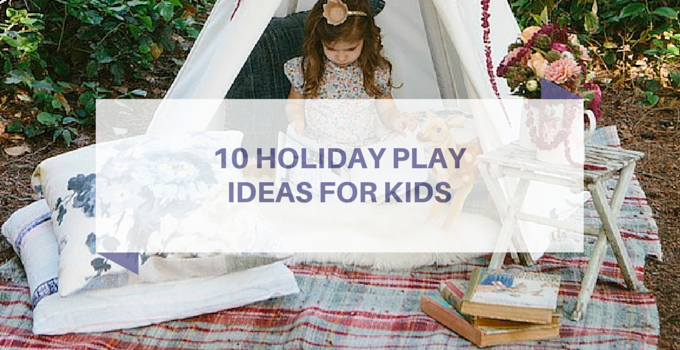 10 HOLIDAY PLAY IDEAS FOR KIDS